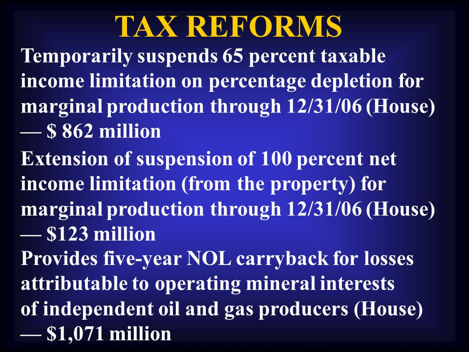 TAX REFORMS Temporarily suspends 65 percent taxable income limitation on percentage depletion for marginal production through 12/31/06 (House) — $ 862 million Extension of suspension of 100 percent net income limitation (from the property) for marginal production through 12/31/06 (House) — $123 million Provides five-year NOL carryback for losses attributable to operating mineral interests of independent oil and gas producers (House) — $1,071 million