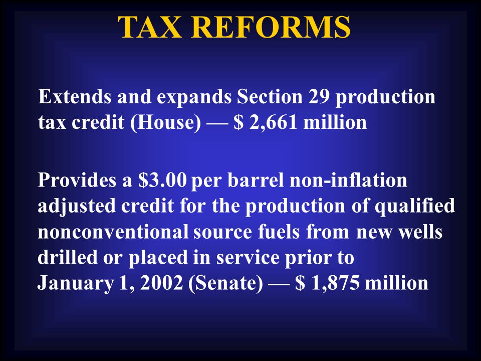 TAX REFORMS Extends and expands Section 29 production tax credit (House) — $ 2,661 million Provides a $3.00 per barrel non-inflation adjusted credit for the production of qualified nonconventional source fuels from new wells drilled or placed in service prior to January 1, 2002 (Senate) — $ 1,875 million