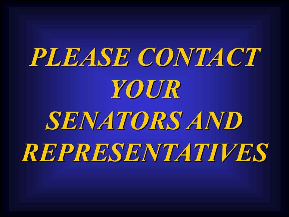PLEASE CONTACT YOUR SENATORS AND REPRESENTATIVES PLEASE CONTACT YOUR SENATORS AND REPRESENTATIVES