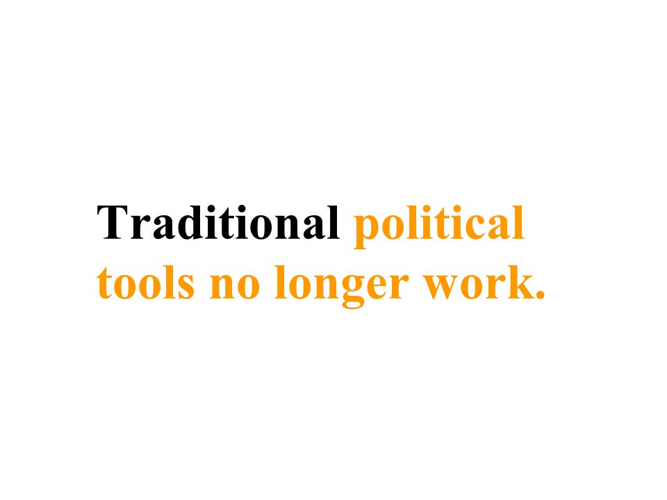 Traditional political tools no longer work.