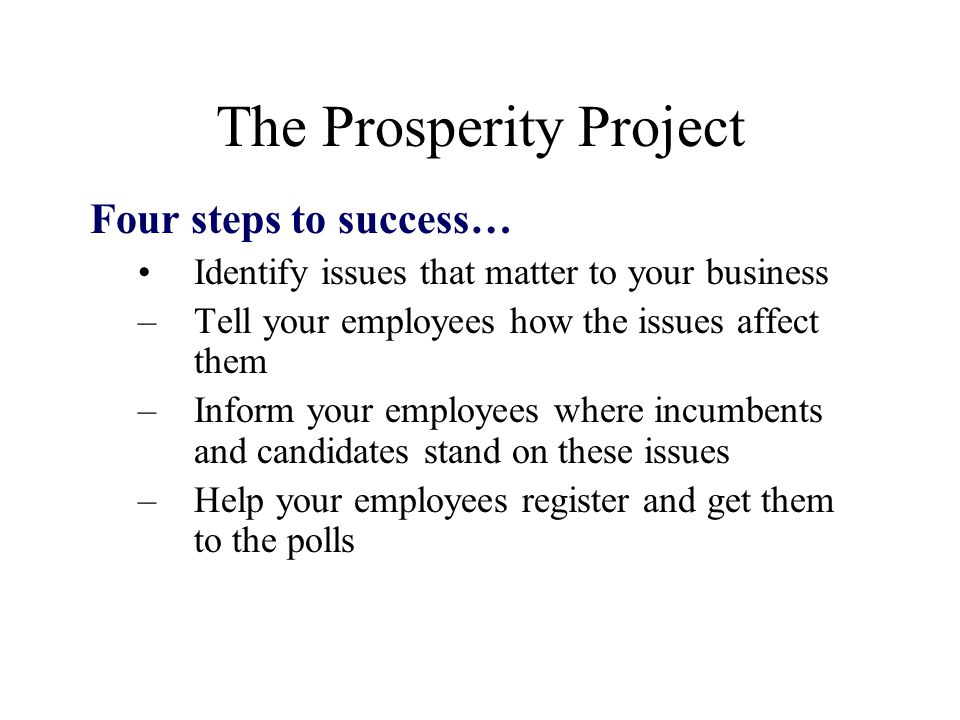 The Prosperity Project Four steps to success… Identify issues that matter to your business –Tell your employees how the issues affect them –Inform your employees where incumbents and candidates stand on these issues –Help your employees register and get them to the polls