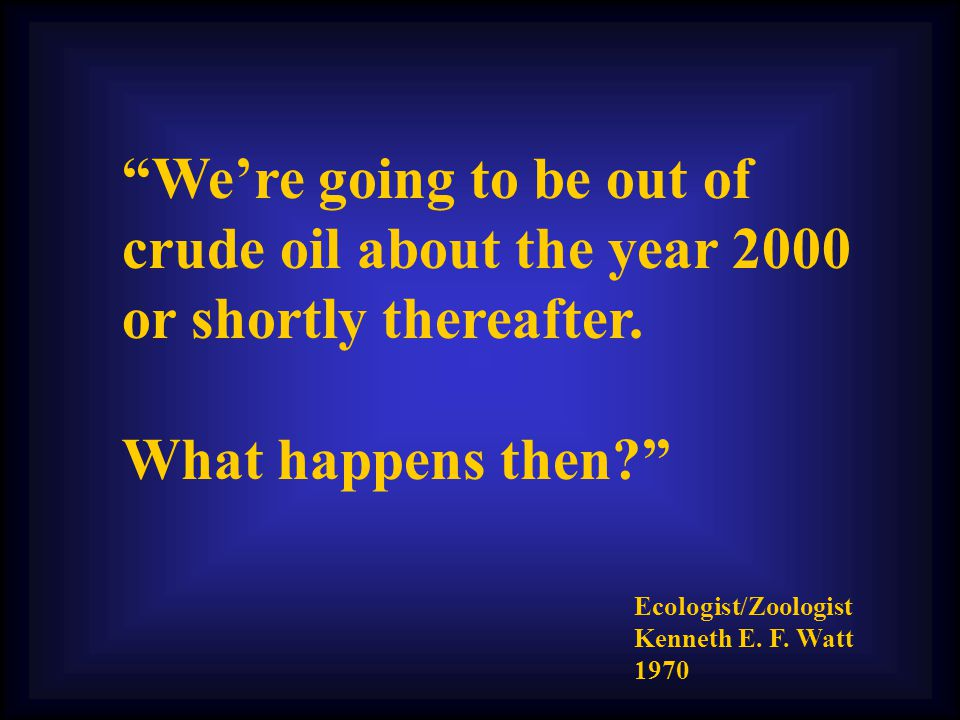 We're going to be out of crude oil about the year 2000 or shortly thereafter.