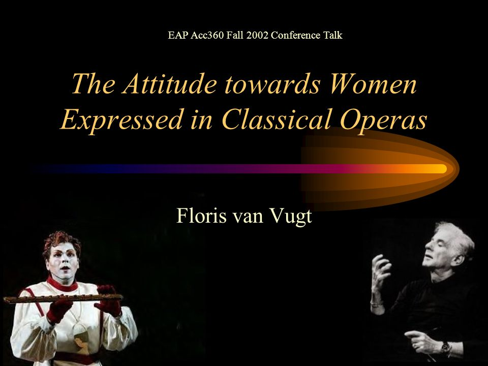The Attitude towards Women Expressed in Classical Operas Floris van Vugt EAP Acc360 Fall 2002 Conference Talk