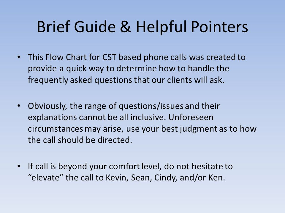 Brief Guide & Helpful Pointers This Flow Chart for CST based phone calls was created to provide a quick way to determine how to handle the frequently asked questions that our clients will ask.