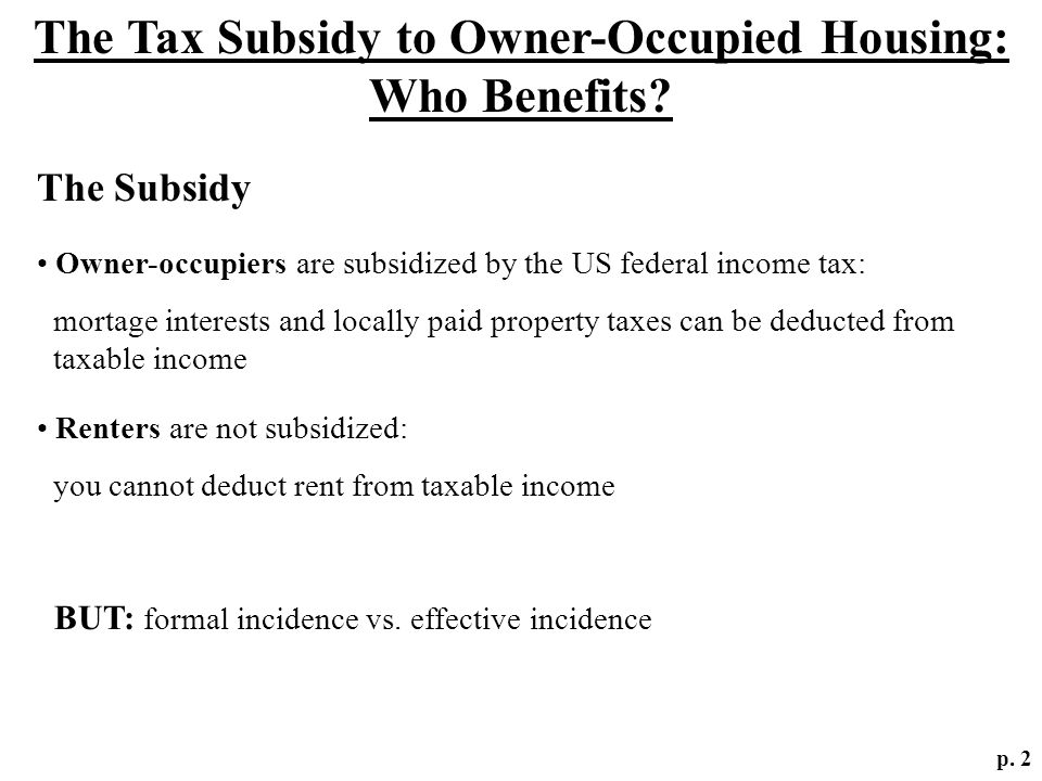 The Tax Subsidy to Owner-Occupied Housing: Who Benefits? p. 2 The Subsidy Owner-occupiers are subsidized by the US federal income tax: mortage interes