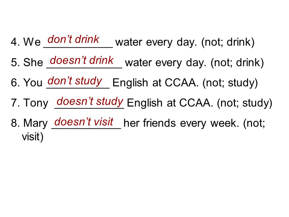 4. We ___________ water every day. (not; drink) 5. She ____________ water every day. (not; drink) 6. You __________ English at CCAA. (not; study) 7. T