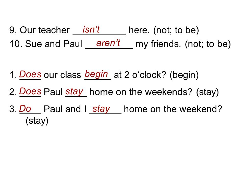 9. Our teacher __________ here. (not; to be) 10. Sue and Paul _________ my friends. (not; to be) 1. ____ our class _____ at 2 o'clock? (begin) 2. ____