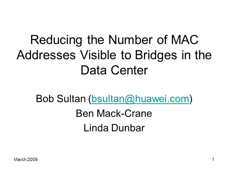 March 20091 Reducing the Number of MAC Addresses Visible to Bridges in the Data Center Bob Sultan (bsultan@huawei.com)bsultan@huawei.com Ben Mack-Crane Linda Dunbar