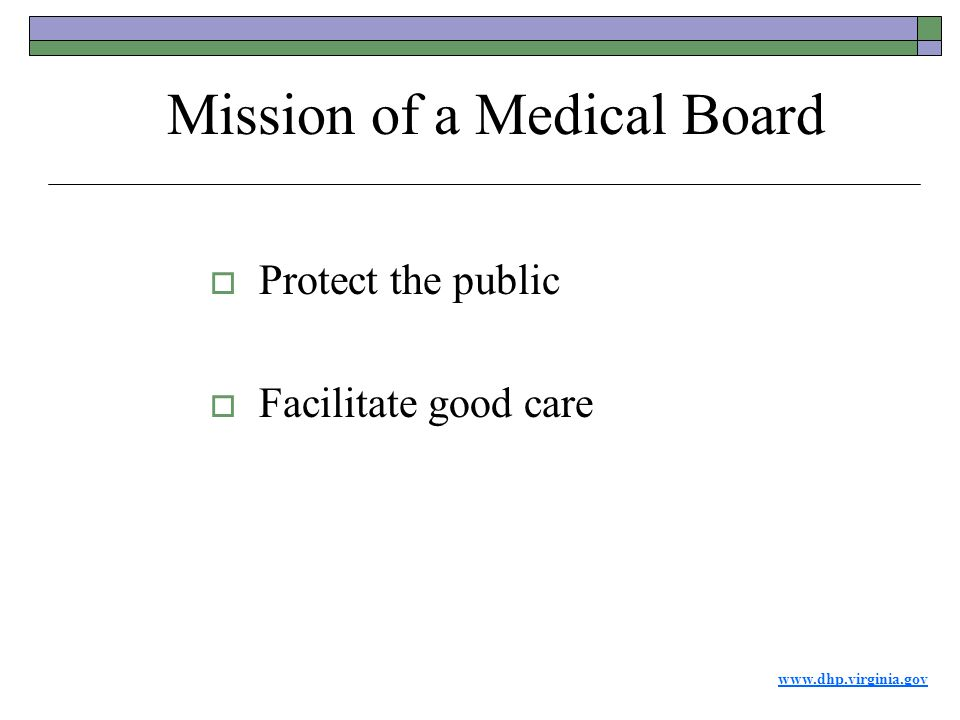 www.dhp.virginia.gov  Protect the public  Facilitate good care Mission of a Medical Board