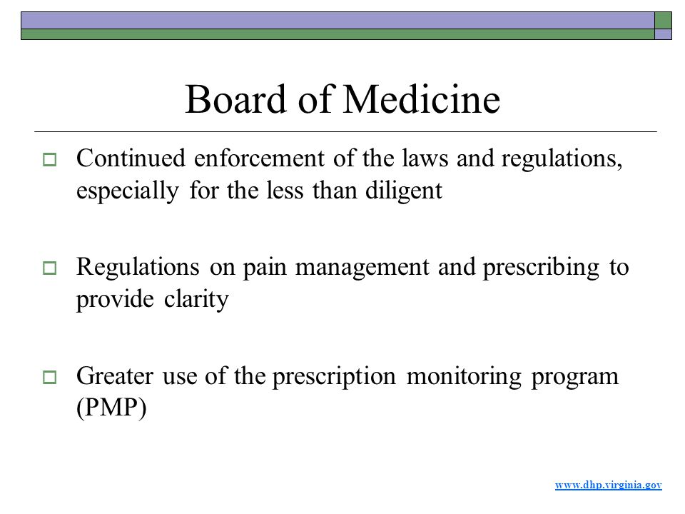 www.dhp.virginia.gov Board of Medicine  Continued enforcement of the laws and regulations, especially for the less than diligent  Regulations on pain management and prescribing to provide clarity  Greater use of the prescription monitoring program (PMP)
