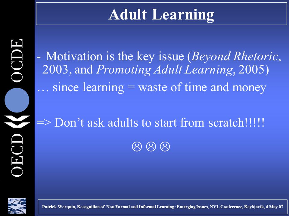 Adult Learning - Motivation is the key issue (Beyond Rhetoric, 2003, and Promoting Adult Learning, 2005) … since learning = waste of time and money => Don't ask adults to start from scratch!!!!.