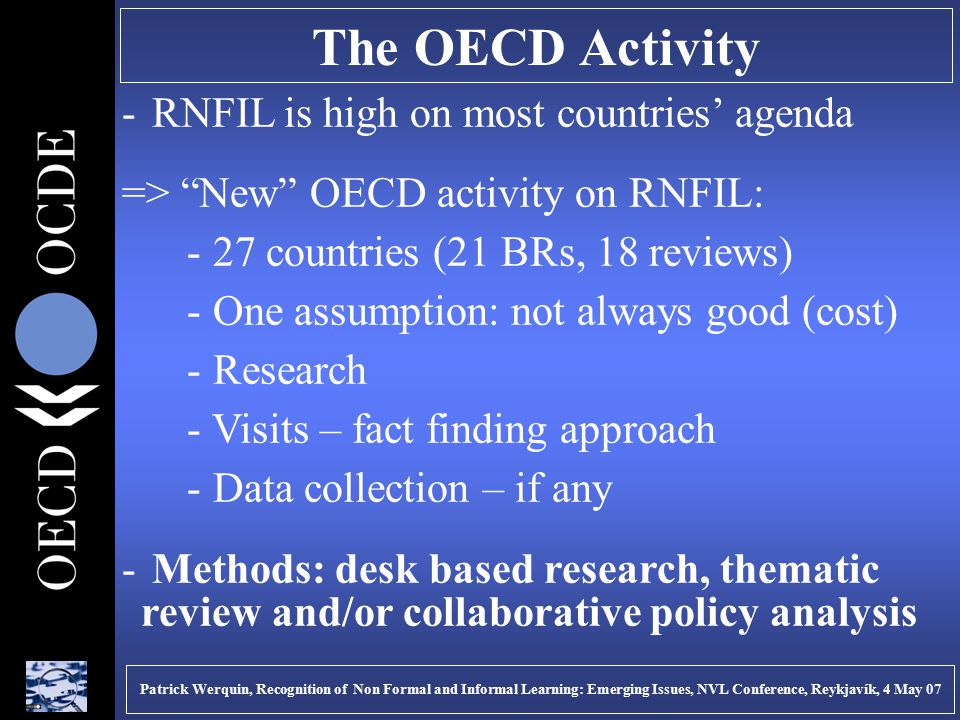 The OECD Activity - RNFIL is high on most countries' agenda => New OECD activity on RNFIL: - 27 countries (21 BRs, 18 reviews) - One assumption: not always good (cost) - Research - Visits – fact finding approach - Data collection – if any - Methods: desk based research, thematic review and/or collaborative policy analysis Patrick Werquin, Recognition of Non Formal and Informal Learning: Emerging Issues, NVL Conference, Reykjavík, 4 May 07