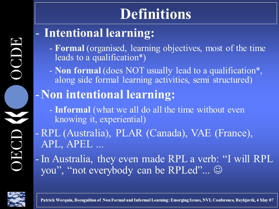 Definitions - Intentional learning: -Formal (organised, learning objectives, most of the time leads to a qualification*) -Non formal (does NOT usually lead to a qualification*, along side formal learning activities, semi structured) -Non intentional learning: -Informal (what we all do all the time without even knowing it, experiential) -RPL (Australia), PLAR (Canada), VAE (France), APL, APEL...