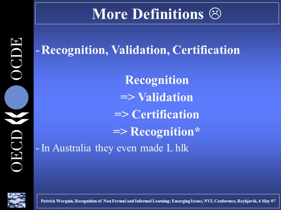 More Definitions  -Recognition, Validation, Certification Recognition => Validation => Certification => Recognition* -In Australia they even made L hlk Patrick Werquin, Recognition of Non Formal and Informal Learning: Emerging Issues, NVL Conference, Reykjavík, 4 May 07