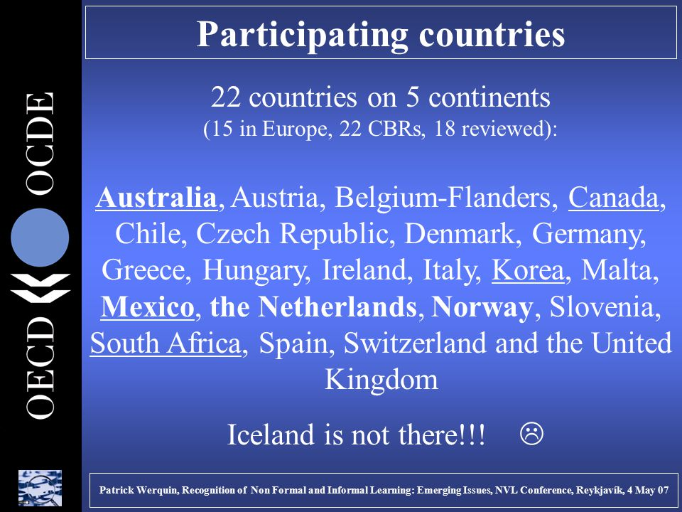 Participating countries 22 countries on 5 continents (15 in Europe, 22 CBRs, 18 reviewed): Australia, Austria, Belgium-Flanders, Canada, Chile, Czech Republic, Denmark, Germany, Greece, Hungary, Ireland, Italy, Korea, Malta, Mexico, the Netherlands, Norway, Slovenia, South Africa, Spain, Switzerland and the United Kingdom Patrick Werquin, Recognition of Non Formal and Informal Learning: Emerging Issues, NVL Conference, Reykjavík, 4 May 07 Iceland is not there!!.