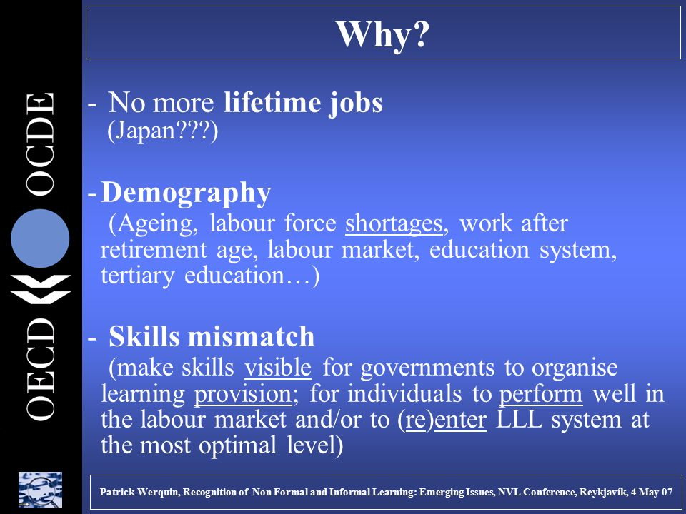 Why? - No more lifetime jobs (Japan???) -Demography (Ageing, labour force shortages, work after retirement age, labour market, education system, terti