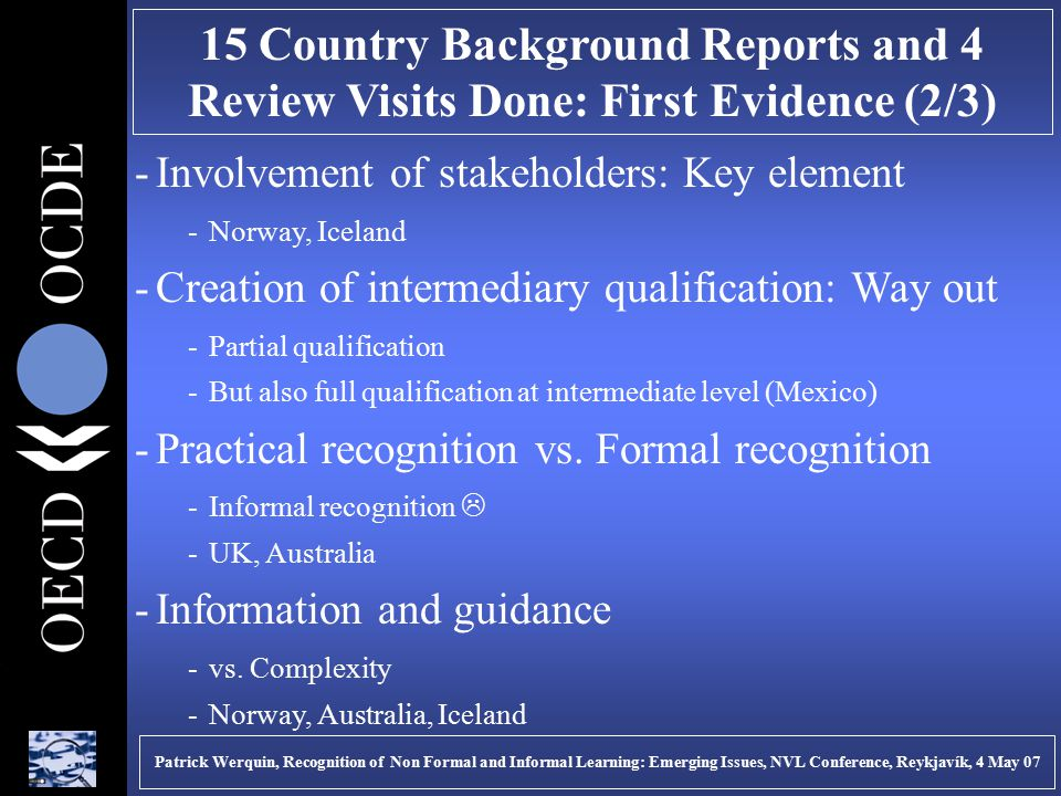 15 Country Background Reports and 4 Review Visits Done: First Evidence (2/3) -Involvement of stakeholders: Key element -Norway, Iceland -Creation of intermediary qualification: Way out -Partial qualification -But also full qualification at intermediate level (Mexico) -Practical recognition vs.