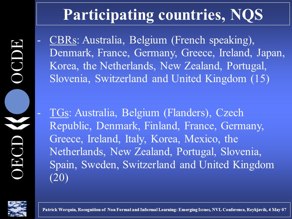 Participating countries, NQS -CBRs: Australia, Belgium (French speaking), Denmark, France, Germany, Greece, Ireland, Japan, Korea, the Netherlands, New Zealand, Portugal, Slovenia, Switzerland and United Kingdom (15) -TGs: Australia, Belgium (Flanders), Czech Republic, Denmark, Finland, France, Germany, Greece, Ireland, Italy, Korea, Mexico, the Netherlands, New Zealand, Portugal, Slovenia, Spain, Sweden, Switzerland and United Kingdom (20) Patrick Werquin, Recognition of Non Formal and Informal Learning: Emerging Issues, NVL Conference, Reykjavík, 4 May 07