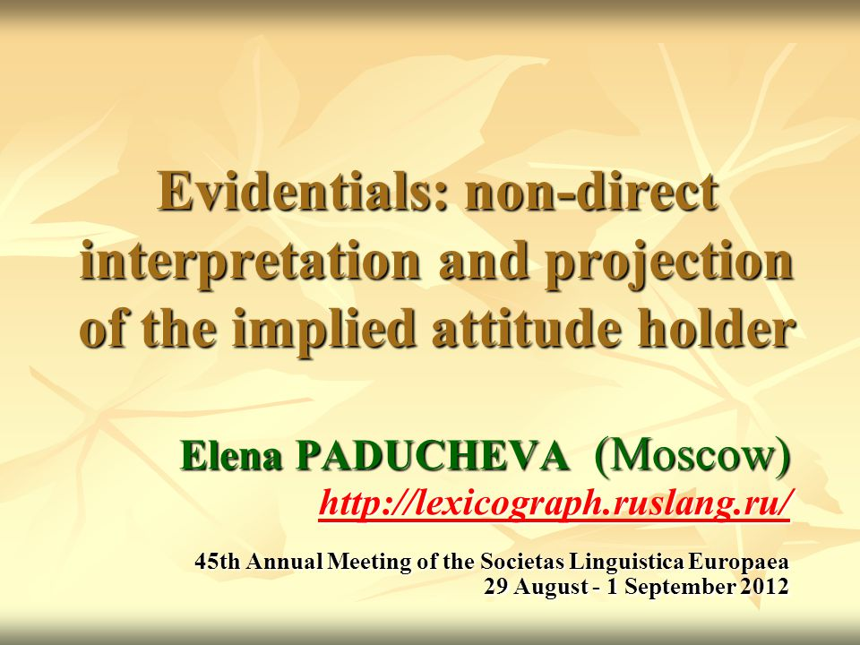 Evidentials: non-direct interpretation and projection of the implied attitude holder Elena PADUCHEVA (Moscow) http://lexicograph.ruslang.ru/ 45th Annual Meeting of the Societas Linguistica Europaea 29 August - 1 September 2012