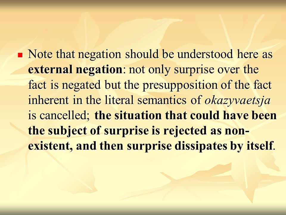 Note that negation should be understood here as external negation: not only surprise over the fact is negated but the presupposition of the fact inherent in the literal semantics of okazyvaetsja is cancelled; the situation that could have been the subject of surprise is rejected as non- existent, and then surprise dissipates by itself.