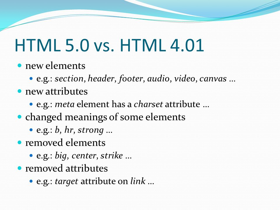 HTML 5.0 vs. HTML 4.01 new elements e.g.: section, header, footer, audio, video, canvas … new attributes e.g.: meta element has a charset attribute …