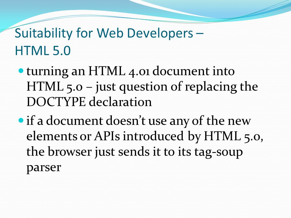 Suitability for Web Developers – HTML 5.0 turning an HTML 4.01 document into HTML 5.0 – just question of replacing the DOCTYPE declaration if a document doesn't use any of the new elements or APIs introduced by HTML 5.0, the browser just sends it to its tag-soup parser
