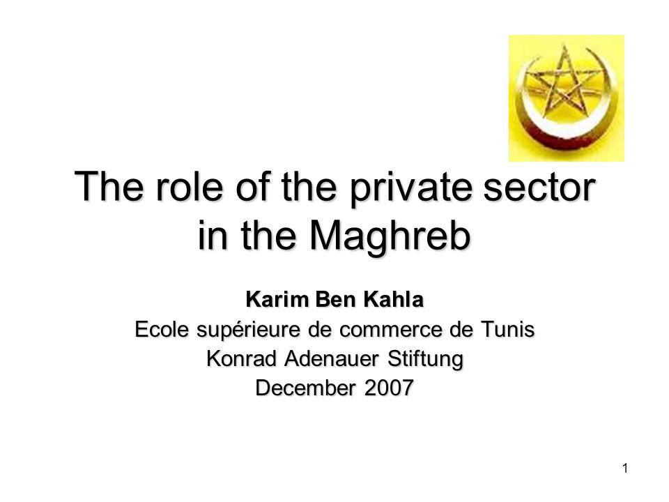 1 The role of the private sector in the Maghreb Karim Ben Kahla Ecole supérieure de commerce de Tunis Konrad Adenauer Stiftung December 2007