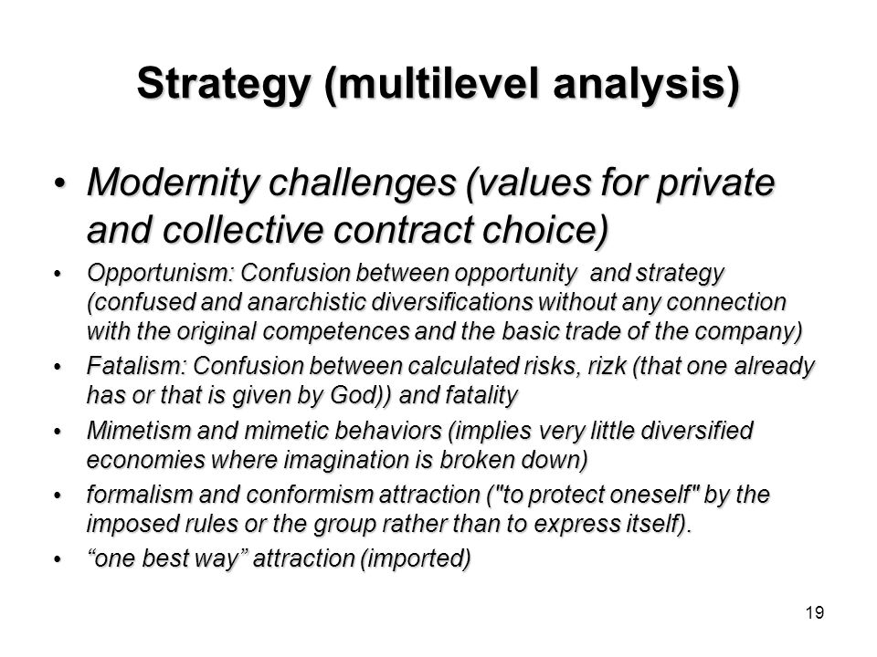 19 Strategy (multilevel analysis) Modernity challenges (values for private and collective contract choice) Modernity challenges (values for private and collective contract choice) Opportunism: Confusion between opportunity and strategy (confused and anarchistic diversifications without any connection with the original competences and the basic trade of the company) Opportunism: Confusion between opportunity and strategy (confused and anarchistic diversifications without any connection with the original competences and the basic trade of the company) Fatalism: Confusion between calculated risks, rizk (that one already has or that is given by God)) and fatality Fatalism: Confusion between calculated risks, rizk (that one already has or that is given by God)) and fatality Mimetism and mimetic behaviors (implies very little diversified economies where imagination is broken down) Mimetism and mimetic behaviors (implies very little diversified economies where imagination is broken down) formalism and conformism attraction ( to protect oneself by the imposed rules or the group rather than to express itself).