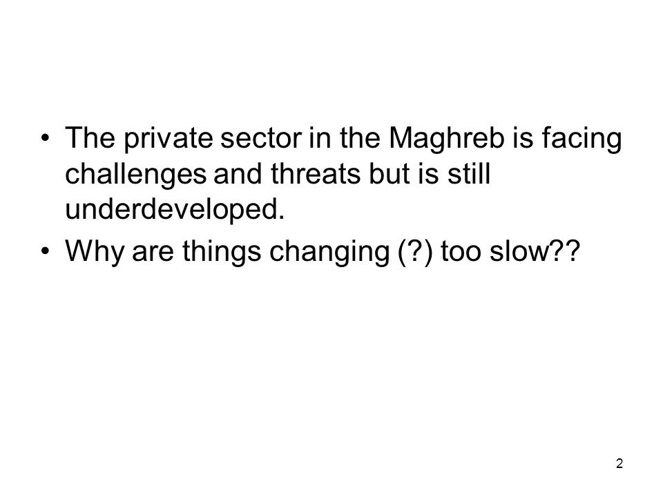 2 The private sector in the Maghreb is facing challenges and threats but is still underdeveloped.