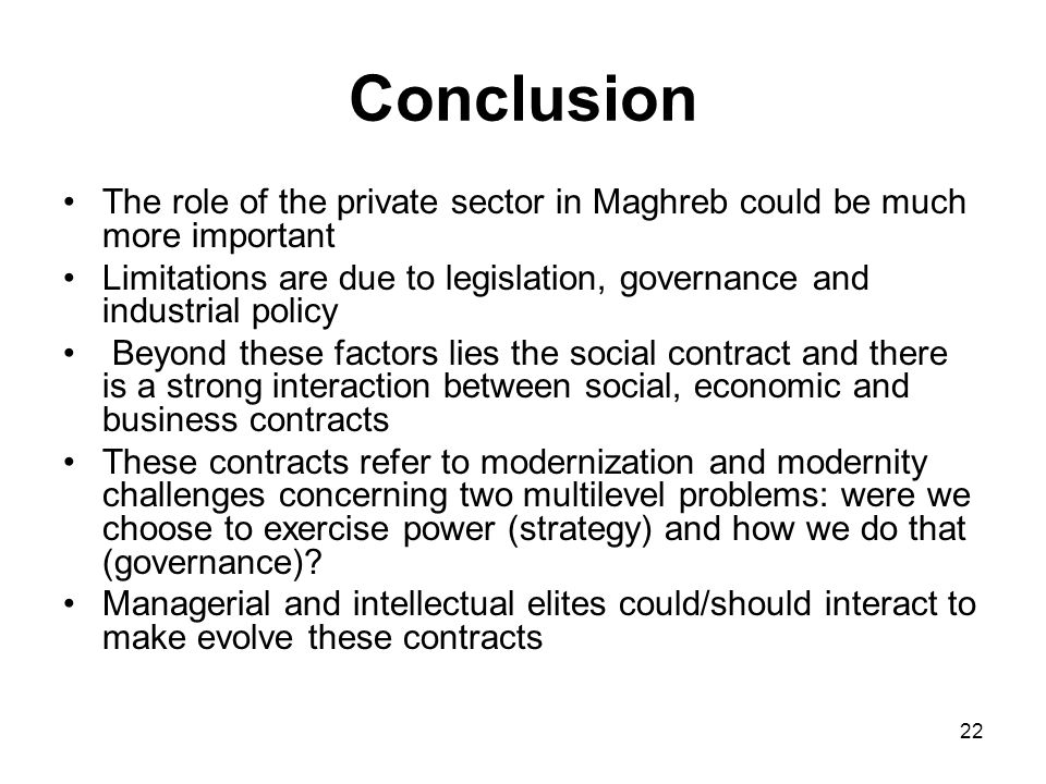22 Conclusion The role of the private sector in Maghreb could be much more important Limitations are due to legislation, governance and industrial policy Beyond these factors lies the social contract and there is a strong interaction between social, economic and business contracts These contracts refer to modernization and modernity challenges concerning two multilevel problems: were we choose to exercise power (strategy) and how we do that (governance).