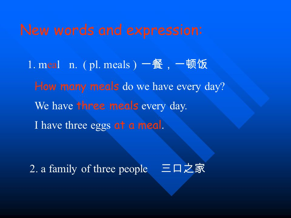New words and expression: 1. meal n. 一餐,一顿饭 How many meals do we have every day.