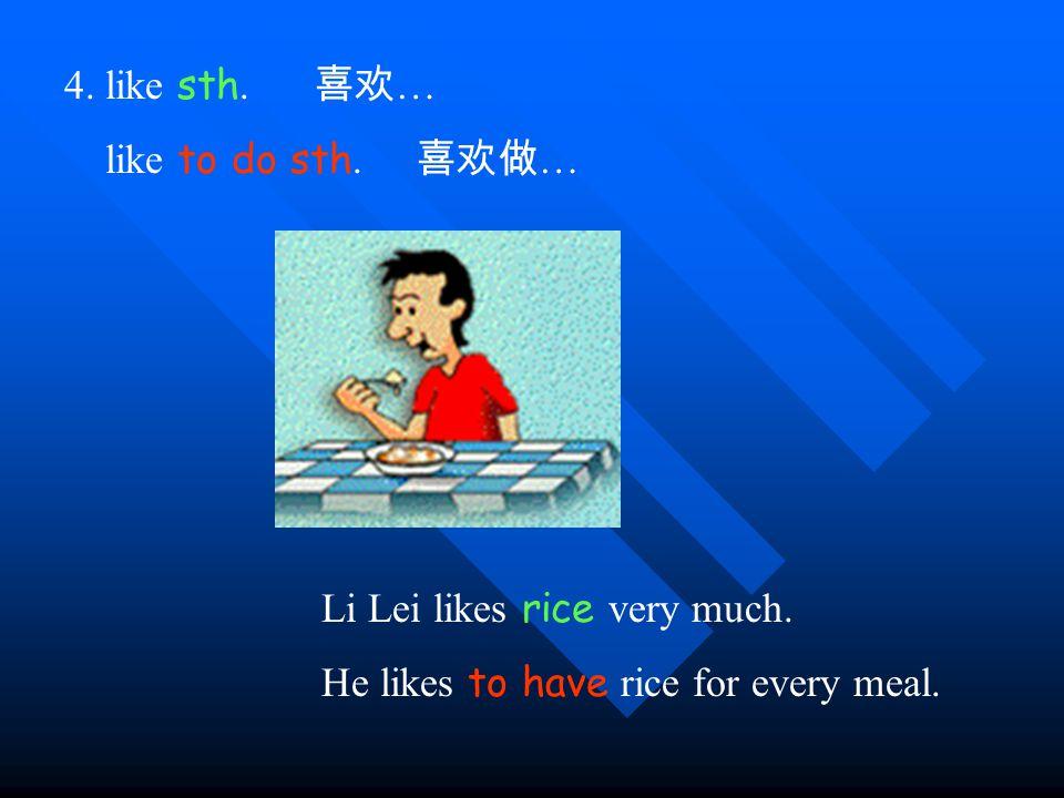 4. like sth. 喜欢 … like to do sth. 喜欢做 … Li Lei likes rice very much.