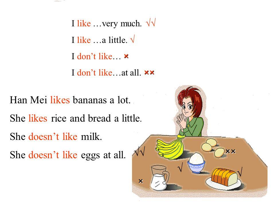 I like …very much. √√ I like …a little. √ × I don't like… × ×× I don't like…at all. ×× √√ Han Mei likes bananas a lot. She doesn't like milk. She like