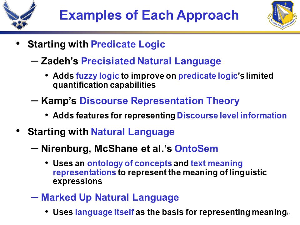 11 Examples of Each Approach Starting with Predicate Logic – Zadeh's Precisiated Natural Language Adds fuzzy logic to improve on predicate logic's limited quantification capabilities – Kamp's Discourse Representation Theory Adds features for representing Discourse level information Starting with Natural Language – Nirenburg, McShane et al.'s OntoSem Uses an ontology of concepts and text meaning representations to represent the meaning of linguistic expressions – Marked Up Natural Language Uses language itself as the basis for representing meaning