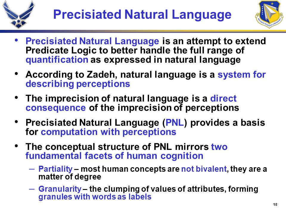 18 Precisiated Natural Language Precisiated Natural Language is an attempt to extend Predicate Logic to better handle the full range of quantification as expressed in natural language According to Zadeh, natural language is a system for describing perceptions The imprecision of natural language is a direct consequence of the imprecision of perceptions Precisiated Natural Language (PNL) provides a basis for computation with perceptions The conceptual structure of PNL mirrors two fundamental facets of human cognition – Partiality – most human concepts are not bivalent, they are a matter of degree – Granularity – the clumping of values of attributes, forming granules with words as labels
