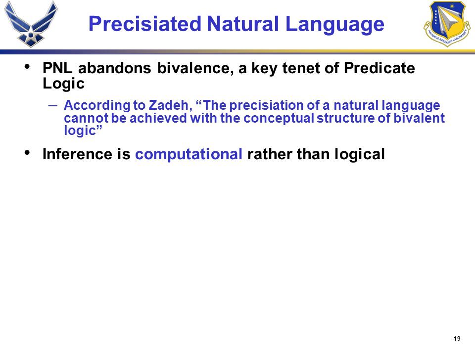 19 Precisiated Natural Language PNL abandons bivalence, a key tenet of Predicate Logic – According to Zadeh, The precisiation of a natural language cannot be achieved with the conceptual structure of bivalent logic Inference is computational rather than logical