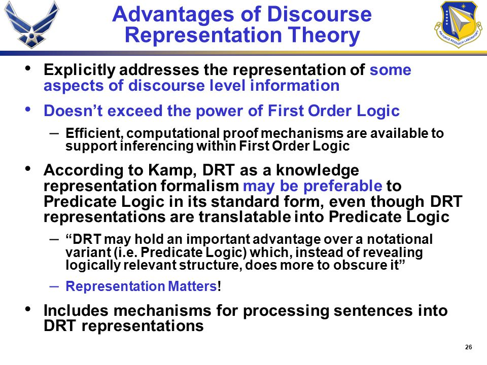26 Advantages of Discourse Representation Theory Explicitly addresses the representation of some aspects of discourse level information Doesn't exceed the power of First Order Logic – Efficient, computational proof mechanisms are available to support inferencing within First Order Logic According to Kamp, DRT as a knowledge representation formalism may be preferable to Predicate Logic in its standard form, even though DRT representations are translatable into Predicate Logic – DRT may hold an important advantage over a notational variant (i.e.