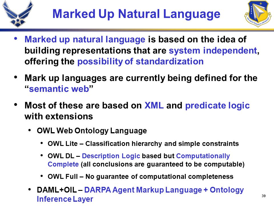 39 Marked Up Natural Language Marked up natural language is based on the idea of building representations that are system independent, offering the possibility of standardization Mark up languages are currently being defined for the semantic web Most of these are based on XML and predicate logic with extensions OWL Web Ontology Language OWL Lite – Classification hierarchy and simple constraints OWL DL – Description Logic based but Computationally Complete (all conclusions are guaranteed to be computable) OWL Full – No guarantee of computational completeness DAML+OIL – DARPA Agent Markup Language + Ontology Inference Layer