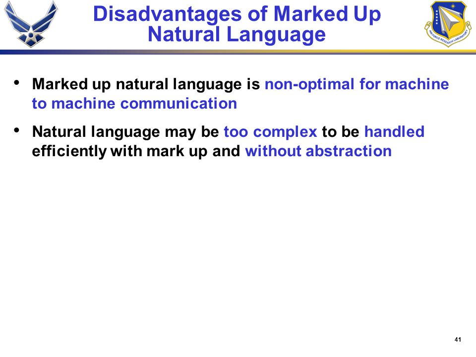 41 Disadvantages of Marked Up Natural Language Marked up natural language is non-optimal for machine to machine communication Natural language may be too complex to be handled efficiently with mark up and without abstraction
