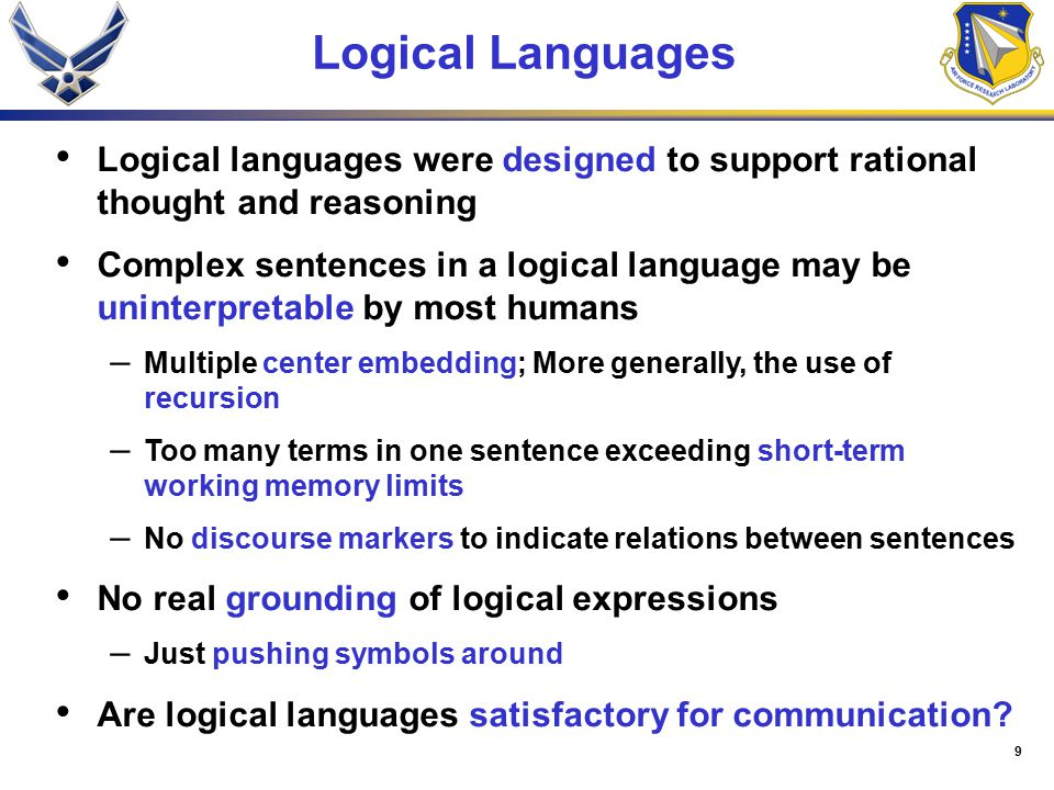 9 Logical Languages Logical languages were designed to support rational thought and reasoning Complex sentences in a logical language may be uninterpretable by most humans – Multiple center embedding; More generally, the use of recursion – Too many terms in one sentence exceeding short-term working memory limits – No discourse markers to indicate relations between sentences No real grounding of logical expressions – Just pushing symbols around Are logical languages satisfactory for communication