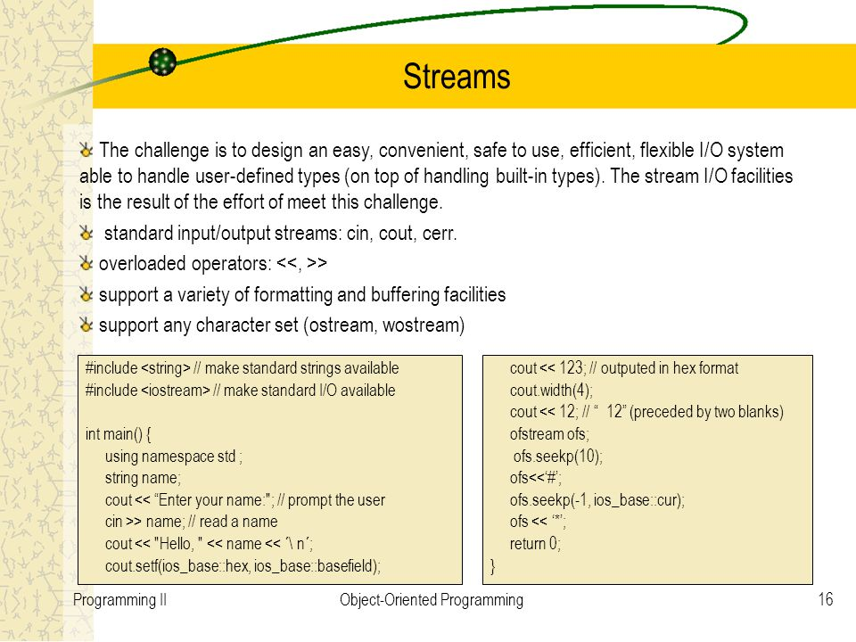 16Programming IIObject-Oriented Programming Streams #include // make standard strings available #include // make standard I/O available int main() { u