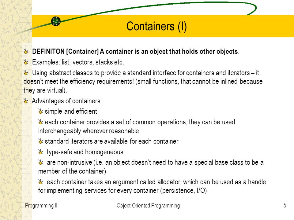 5Programming IIObject-Oriented Programming Containers (I) DEFINITON [Container] A container is an object that holds other objects. Examples: list, vec