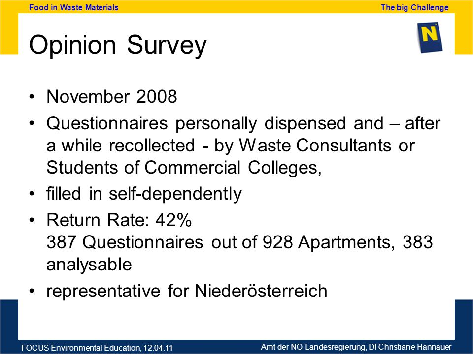 Amt der NÖ Landesregierung, DI Christiane Hannauer FOCUS Environmental Education, 12.04.11 Food in Waste Materials The big Challenge Opinion Survey November 2008 Questionnaires personally dispensed and – after a while recollected - by Waste Consultants or Students of Commercial Colleges, filled in self-dependently Return Rate: 42% 387 Questionnaires out of 928 Apartments, 383 analysable representative for Niederösterreich