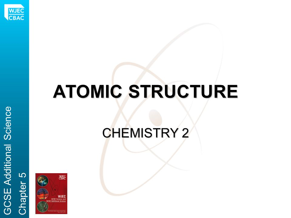 ATOMIC STRUCTURE CHEMISTRY 2 GCSE Additional ScienceChapter 5