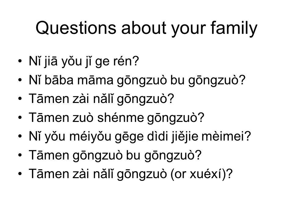 Questions about your family Nǐ jiā yǒu jǐ ge rén? Nǐ bāba māma gōngzuò bu gōngzuò? Tāmen zài nǎlǐ gōngzuò? Tāmen zuò shénme gōngzuò? Nǐ yǒu méiyǒu gēg