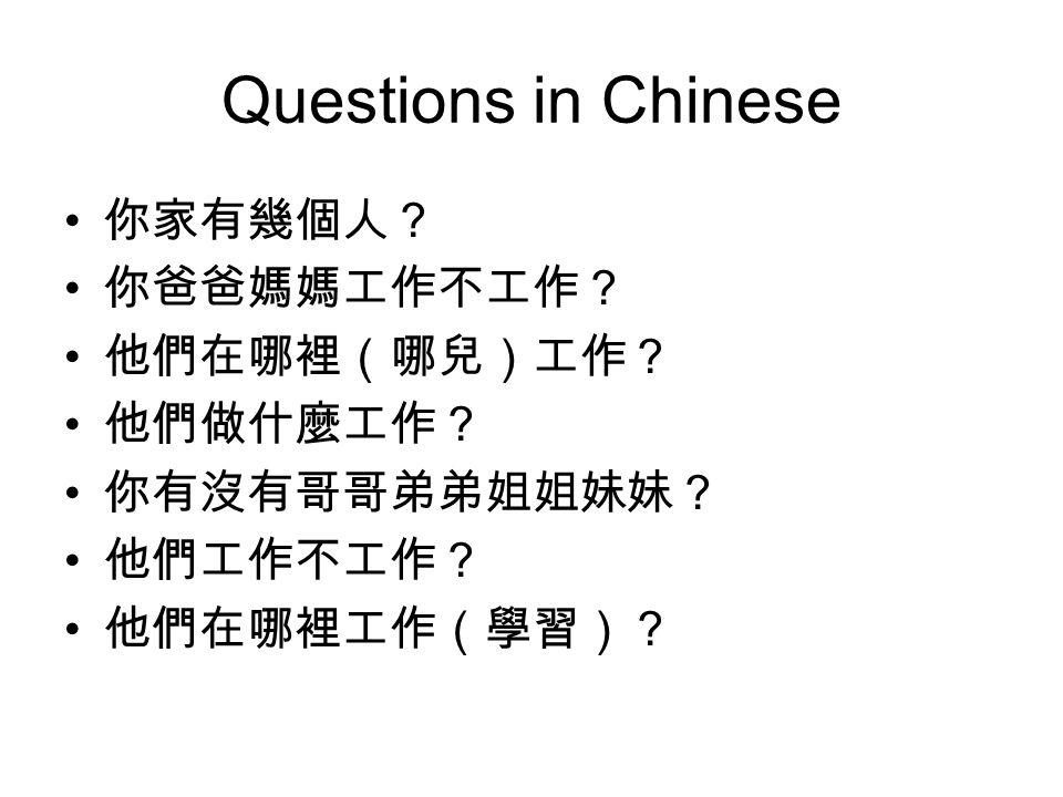 Questions in Chinese 你家有幾個人? 你爸爸媽媽工作不工作? 他們在哪裡(哪兒)工作? 他們做什麼工作? 你有沒有哥哥弟弟姐姐妹妹? 他們工作不工作? 他們在哪裡工作(學習)?