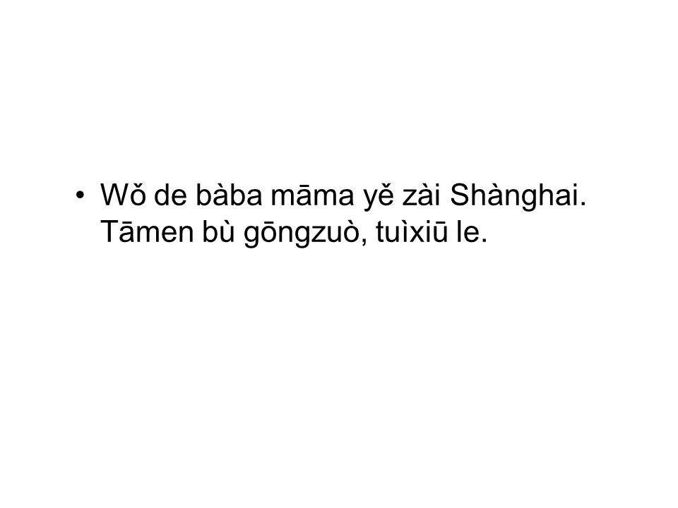 Wǒ de bàba māma yě zài Shànghai. Tāmen bù gōngzuò, tuìxiū le.