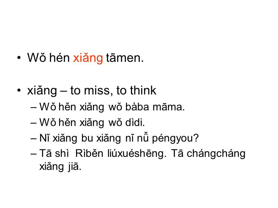 Wǒ hén xiǎng tāmen. xiǎng – to miss, to think –Wǒ hěn xiǎng wǒ bàba māma. –Wǒ hěn xiǎng wǒ dìdi. –Nǐ xiǎng bu xiǎng nǐ nǚ péngyou? –Tā shì Rìběn liúxu