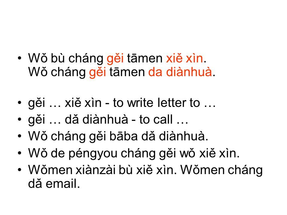 Wǒ bù cháng gěi tāmen xiě xìn. Wǒ cháng gěi tāmen da diànhuà. gěi … xiě xìn - to write letter to … gěi … dǎ diànhuà - to call … Wǒ cháng gěi bāba dǎ d