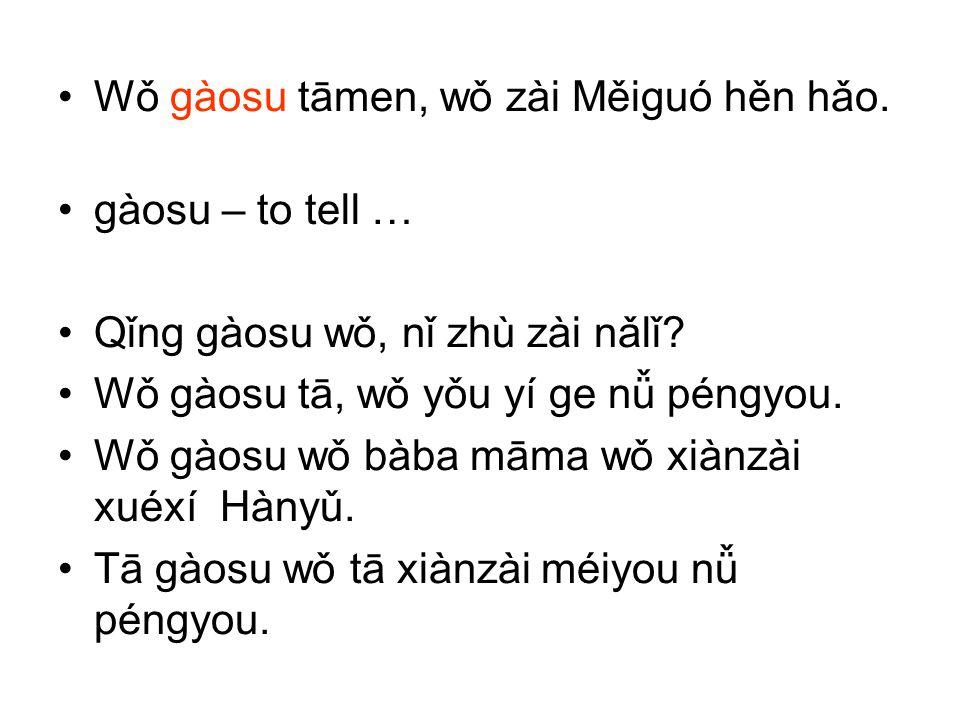 Wǒ gàosu tāmen, wǒ zài Měiguó hěn hǎo. gàosu – to tell … Qǐng gàosu wǒ, nǐ zhù zài nǎlǐ? Wǒ gàosu tā, wǒ yǒu yí ge nǚ péngyou. Wǒ gàosu wǒ bàba māma w